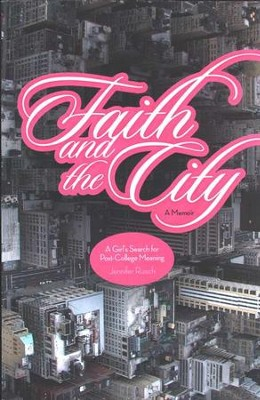 Faith And The City: A Girl's Search for Post-College Meaning  -     By: Jennifer Ruisch