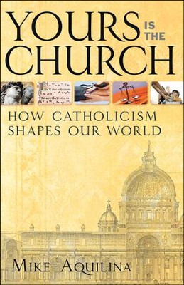 Yours Is the Church: How Catholicism Shapes Our World  -     By: Mike Aquilina