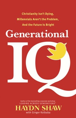Generational IQ: Christianity Isn't Dying, Millennials Aren't the Problem, and the Future Is Bright  -     By: Haydn Shaw, Ginger Kolbaba