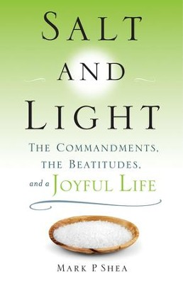 Salt and Light: The Commandments, the Beatitudes, and a Joyful Life  -     By: Mark P. Shea