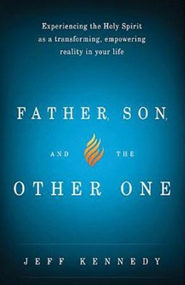 Father, Son, and the Other One: Experiencing the Holy Spirit As a Transforming, Empowering Reality    -     By: Jeff Kennedy