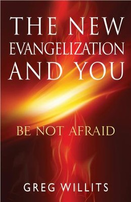 The New Evangelization and You: Be Not Afraid  -     By: Greg Willits