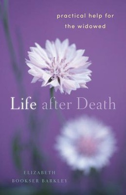 Life After Death: Practical Help for the Widowed  -     By: Elizabeth Bookser Barkley