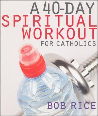 A 40-Day Spiritual Workout for Catholics  -     By: Bob Rice