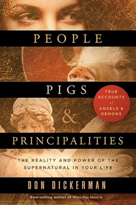 People, Pigs, and Principalities: The Reality and Power of the Supernatural in Your Life  -     By: Don Dickerman