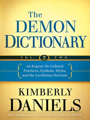 The Demon Dictionary Volume Two: Revealing the Origins of Cultural Practices, Secret Societies, and Symbols  -     By: Kimberly Daniels