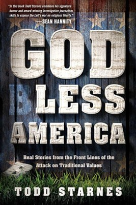 God Less America: Real Stories from the Front Lines of the Attack on Traditional Values  -     By: Todd Starnes
