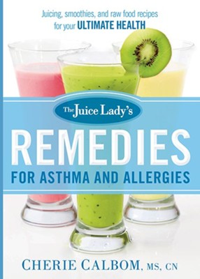 The Juice Lady's Remedies for Asthma and Allergies: Delicious Smoothies and Raw-Food Recipes for Your Ultimate Health  -     By: Cherie Calbom