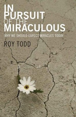 In Pursuit Of The Miraculous: Why We Should Expect Miracles Today - eBook  -     By: Roy Todd
