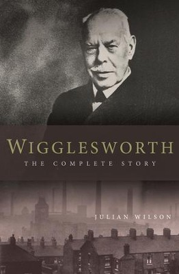 Wigglesworth: The Complete Story: A New Biography Of The Apostle Of Faith - eBook  -     By: Julian Wilson