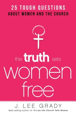 The Truth Sets Women Free: 25 Tough Questions About Women and the Church  -     By: Lee Grady
