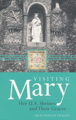 Visiting Mary: Her U.S. Shrines and Their Graces  -     By: Julie Cragon