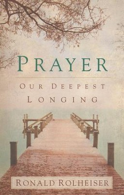 Prayer: Our Deepest Longing  -     By: Ronald Rolheiser