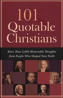 101 Quotable Christians: More Than 2,000 Memorable Thoughts from People Who Shaped Your Faith  -