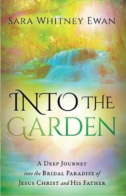 Into the Garden: A Deep Journey Into the Bridal Paradise of Jesus Christ and His Father  -     By: Sara Whitney Ewan