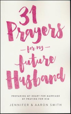 31 Prayers For My Future Husband: Preparing My Heart for Marriage by Praying for Him  -     By: Jennifer Smith, Aaron Smith