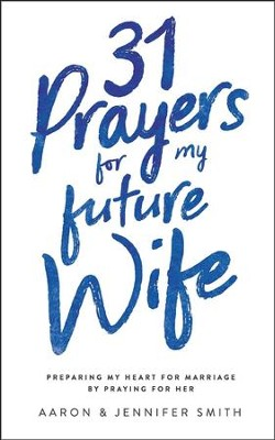 31 Prayers for My Future Wife: Preparing My Heart for Marriage by Praying for Her  -     By: Aaron Smith, Jennifer Smith