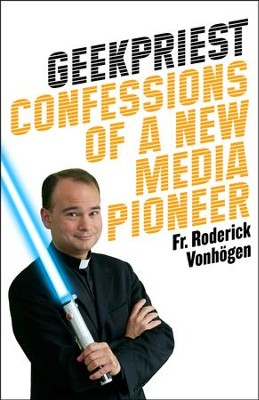 Geekpriest: Confessions of a New Media Pioneer   -     By: Father Roderick Vonhogen