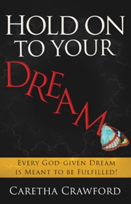 Hold On to Your Dream: Every God-Given Dream Is Meant to Be Fulfilled!  -     By: Caretha Crawford