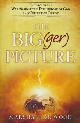 The Big(ger) Picture: An Essay on the War Against the Fatherhood of God and Culture of Christ  -     By: Marshall M. Wood