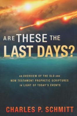 Are These the Last Days? An overview of the Old and New  Testament Prophetic Scriptures in Light of Today's Events  -     By: Charles Schmitt