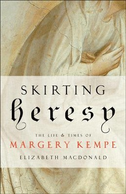 Skirting Heresy: The Life and Times of Margery Kempe  -     By: Elizabeth MacDonald