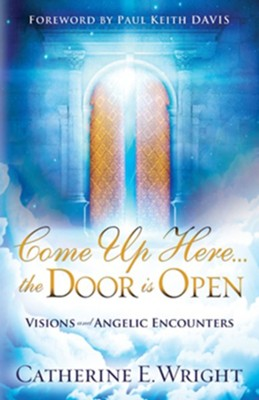 Come Up Here...the Door is Open: Visions and Angelic Encounters  -     By: Catherine Wright