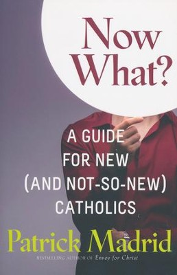 Now What Do I Do?: A Guide for the New (and Not-So-New) Catholic  -     By: Patrick Madrid