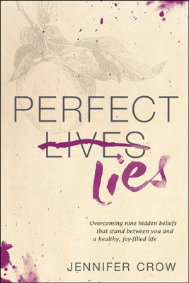 Perfect Lies: Overcoming Nine Hidden Beliefs That Stand Between You and a Healthy, Joy-Filled Life  -     By: Jennifer Crow