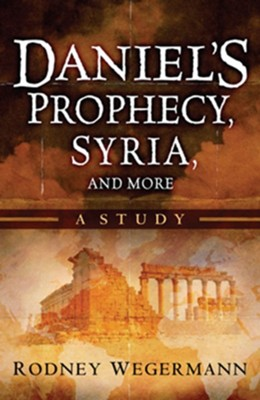 Daniel's Prophecy, Syria and More: A Study  -     By: Rodney Wegermann