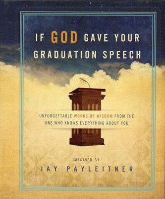 If God Gave Your Graduation Speech: Unforgettable Words of Wisdom from the One Who Knows Everything About You  -     By: Jay Payleitner