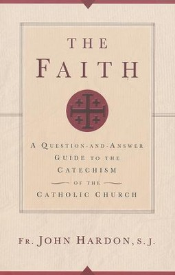 The Faith: A Question-and-Answer Guide to the Catechism of the Catholic Church  -     By: Father John Hardon