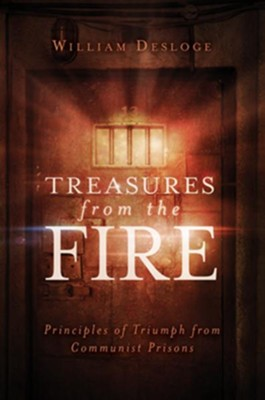 Treasures From the Fire: Principles of Triumph From Communist Prisons  -     By: William Desloge