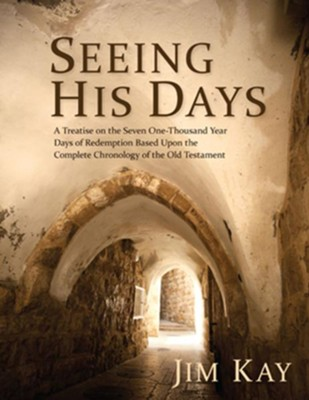 Seeing His Days: A Treatise on the Seven One-Thousand Year Days of Redemption Based Upon the Complete Chronology of the Old Testament  -     By: Jim Kay