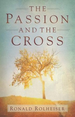 The Passion and the Cross  -     By: Ronald Rolheiser