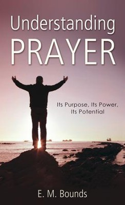 Understanding Prayer: Its Purpose, Its Power, Its Potential - eBook  -     By: E.M. Bounds