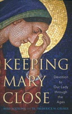 Keeping Mary Close: Devotion to Our Lady through the Ages  -     By: Mike Aquilina, Frederick W. Gruber