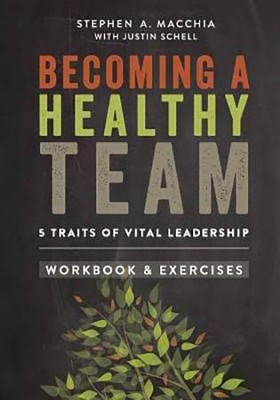 Becoming a Healthy Team: Workbook & Exercises  -     By: Stephen A. Macchia
