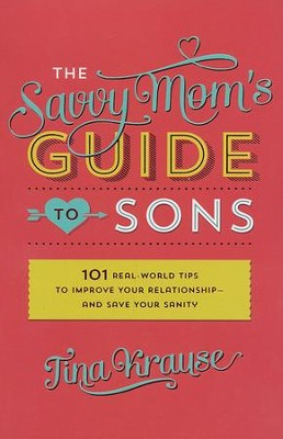 The Savvy Mom's Guide to Sons: 101 Real-World Tips to Improve Your Relationship and Save Your Sanity  -     By: Tina Krause