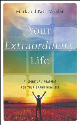 Your Extraordinary Life: A Spiritual Roadmap For Your Brand New Life  -     By: Mark Virkler, Patti Virkler