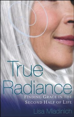 True Radiance: Finding Grace in the Second Half of Life  -     By: Lisa Mladinich