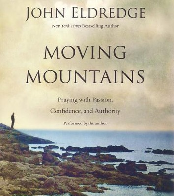 Moving Mountains: Praying with Passion, Confidence, and Authority- unabridged audio book on CD  -     By: John Eldredge
