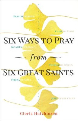 Six Ways to Pray from Six Great Saints  -     By: Gloria Hutchinson