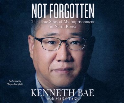 Not Forgotten: The True Story of My Imprisonment in North Korea- unabridged audio book on CD  -     By: Kenneth Bae, Mark Tabb