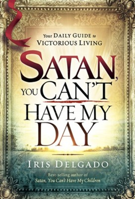 Satan, You Can't Have My Day: Your Daily Guide to Victorious Living  -     By: Iris Delgado