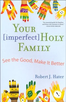 Your [Imperfect] Holy Family: See the Good, Make It Better  -     By: Robert J. Hater