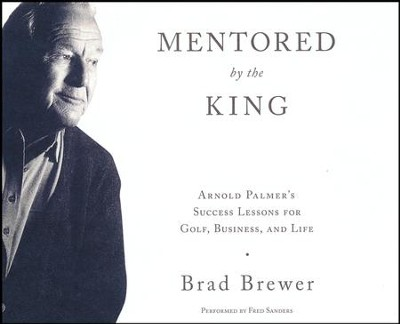 Mentored by the King: Arnold Palmer's Success Lessons for Golf, Business, and Life - unabridged audio book on CD  -     By: Brad Brewer