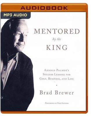 Mentored by the King: Arnold Palmer's Success Lessons for Golf, Business, and Life - unabridged audio book on MP3-CD  -     By: Brad Brewer