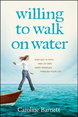 Willing to Walk on Water: Step Out in Faith and Let God Work Miracles Through Your Life  -     By: Caroline Barnett