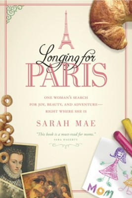 Longing for Paris: One Woman's Search for Joy, Beauty, and Adventure--Right Where She Is  -     By: Sarah Mae